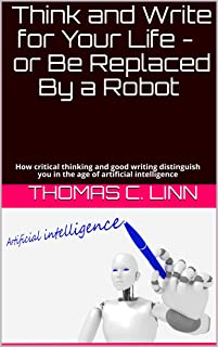 Think and Write for Your Life - or Be Replaced By a Robot: How critical thinking and good writing distinguish you in the age of artificial intelligence