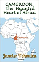CAMEROON: The Haunted Heart of Africa (English Edition)