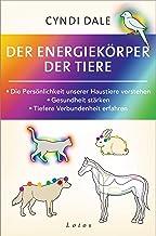 Der Energiekörper der Tiere: Die Persönlichkeit unserer Haustiere verstehen. Gesundheit stärken. Tiefere Verbundenheit erf...