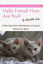 Hello Friend!  How Are You?  Color Learning Seated Movement Edition: Cats: A Rhyming Color Identification & Seated Movement Book (Hello Friends Colors: Cats 3)