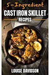 5-Ingredient Cast Iron Skillet Recipes Kindle Edition