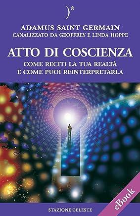 Atto di coscienza - Come reciti la tua realtà e come puoi reinterpretarla (Biblioteca Celeste Vol. 23)