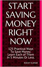 START SAVING MONEY RIGHT NOW: 125 Practical Ways To Save Money. Learn Each of Them In 5 Minutes Or Less and Have a Secure Financial Future.