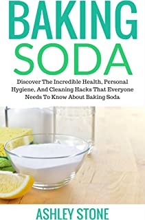 Baking Soda: Discover The Incredible Health, Personal Hygiene, And Cleaning Hacks That Everyone Needs To Know For Green House Cleaning