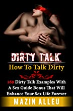 Dirty Talk: How To Talk Dirty: 169 Dirty Talk Examples With A Sex Guide Bonus That Will Enhance Your Sex Life Forever & Have Your Partner Begging You For ... positions, sex guide, dirty talk examples)