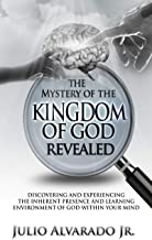 The Mystery of the Kingdom of God Revealed: Discovering and Experiencing the Inherent Presence and Learning Environment of God within Your Mind