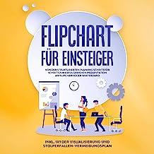 Flipchart für Einsteiger: Von der strukturierten Planung Schritt für Schritt zur erfolgreichen Präsentation am Flipchart o...