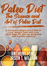 Paleo Diet - The Science and Art of Paleo Diet: A Complete Beginner's Guide to Lose Weight Fast with Low Carb High Fat Die...