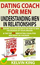 Dating Coach For Men, Understanding Men In Relationships: 9 Dating Success Secrets On How To Win The Woman Of Your Dreams & The Top 44 Irresistible Qualities Men Want In A Woman