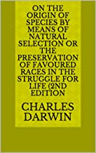 On the Origin of Species by Means of Natural Selection or the Preservation of Favoured Races in the Struggle for Life (2nd...