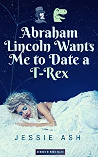 Abraham Lincoln Wants Me to Date a T-Rex (Gender Bender Tales)