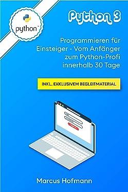 Python 3: Programmieren für Einsteiger - Vom Anfänger zum Python-Profi innerhalb 30 Tage inkl. exklusivem Begleitmaterial (German Edition)