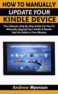 HOW TO MANUALLY UPDATE YOUR KINDLE DEVICE: The Ultimate Step By Step Guide On How To Manually Upgrade Your Kindle E-Reader And Fire Tablet In Few Minutes. ... Guide For All Kindle Users (English Edition)