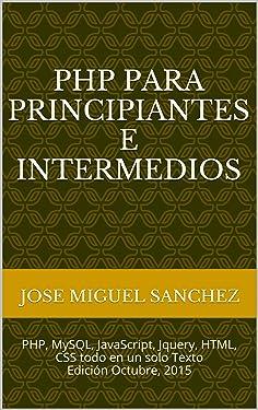 PHP Para Principiantes e Intermedios: PHP, MySQL, JavaScript, Jquery, HTML, CSS todo en un solo Texto Edición Octubre, 2015 (Spanish Edition)