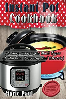 Instant Pot Cookbook: 25 Soup Recipes for Both Types of Machine (pressure cooker recipes, instant pot recipes, pressure cooker cookbook, slow cooker, electric pressure cooker, instapot)
