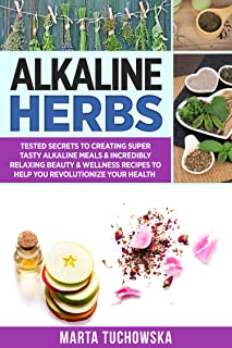 Alkaline Herbs: Tested Secrets to Creating Super Tasty Alkaline Meals & Incredibly Relaxing Beauty & Wellness Recipes to Help You Revolutionize Your Health (Easy Alkaline Recipes Book 3)
