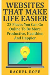 Websites That Make Life Easier: 23 Places You Can Go Online To Be More Productive, Healthier, And Happier Kindle Edition