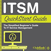 ITSM: QuickStart Guide: The Simplified Beginner's Guide to IT Service Management