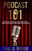 Podcast 101: Simple Steps to Create Your Own Podcast, Build Relationships and Grow Your Business (Get Published System Boo...