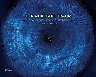Der nukleare Traum: Die Geschichte der deutschen Atomkraft