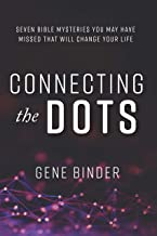 Connecting the Dots: SEVEN BIBLE MYSTERIES YOU MAY HAVE MISSED THAT WILL CHANGE YOUR LIFE