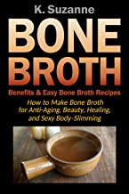 Bone Broth Benefits & Easy Bone Broth Recipes: How to Make Bone Broth for Anti-Aging, Beauty, Healing, and Sexy Body-Slimming