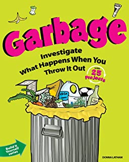 Garbage: Investigate What Happens When You Throw It Out with 25 Projects (Build It Yourself)