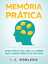 Memória Prática: Um Guia Simples para Ajudá-lo a Lembrar Mais E Esquecer Menos na Sua Vida Diária (Domine Sua Mente, Trans...