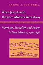 When Jesus Came, the Corn Mothers Went Away: Marriage, Sexuality, and Power in New Mexico, 1500-1846