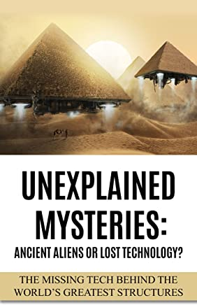 Unexplained Mysteries: Ancient Aliens Or Lost Technology?: The Missing Tech Behind The World's Greatest Structures (UFOs, ETs, and Ancient Engineers Book 1)