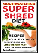 Mouth Watering Super Shred Diet Recipes: Your STICK WITH IT Recipes To Help You Lose Weight Fast Using The Super Shred Diet (weight loss healthy living, ... help, cure, life, men, women, lose weight)