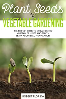 Plant Seeds for Vegetable Gardening: The Perfect Guide to Grow Healthy Vegetables, Herbs, and Fruits. Learn About Seed Pro...