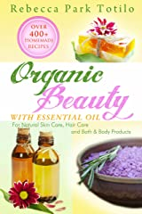 Organic Beauty With Essential Oil: Over 400+ Homemade Recipes for Natural Skin Care, Hair Care and Bath & Body Products Kindle Edition