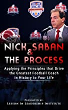 Nick Saban and The Process: Applying the Principles that Drive the Greatest College Football Coach in History to Your Life (Lessons in Leadership)
