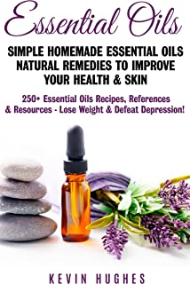 Essential Oils: Simple Homemade Essential Oils Natural Remedies to Improve Your Health & Skin. 250+ Essential Oils Recipes, References, & Resources -  Lose Weight & Defeat Depression!