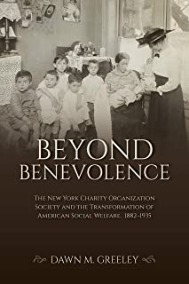 Beyond Benevolence: The New York Charity Organization Society and the Transformation of American Social Welfare, 1882–1935...