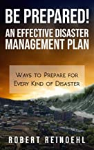 Be Prepared! An Effective Disaster Management Plan: Ways to Prepare for Every Kind of Disaster