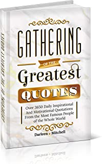 Gathering of the Greatest Quotes: Over 3650 Daily Inspirational and Motivational Quotations From the Most Famous People of the Whole World