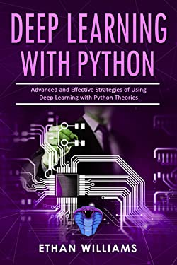 Deep Learning With Python: Advanced and Effective Strategies of Using Deep Learning with Python Theories