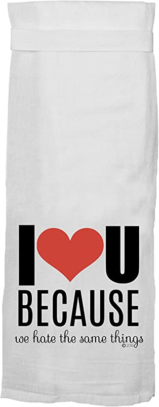 Kitchen Towel Funny With Hang Tight Design By Twisted Wares I LOVE YOU BECAUSE WE HATE THE SAME THINGS Made With A Super Absorbent Quick Dry Lint Free 100 Cotton Flour Sack