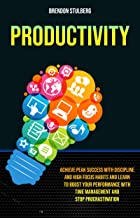 Productivity: Achieve Peak Success With Discipline And High Focus Habits And Learn To Boost Your Performance With Time Management And Stop Procrastination