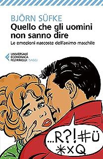 Quello che gli uomini non sanno dire: Le emozioni nascoste dell'animo maschile (Italian Edition)