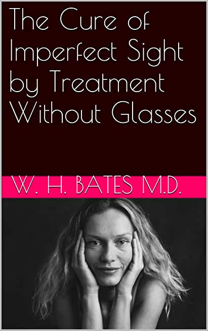 The Cure of Imperfect Sight by Treatment Without Glasses (English Edition)