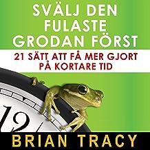 Svälj den fulaste grodan först [Eat That Frog]: 21 sätt att få mer gjort på kortare tid [21 Great Ways to Stop Procrastina...