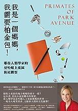 我是一個媽媽,我需要柏金包!──耶魯人類學家的曼哈頓上東區臥底觀察: Primates of Park Avenue: A Memoir (Traditional Chinese Edition)