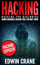 HACKING: Hacking Exposed! Hacking for Beginners – Hidden Incredible Hacking Tools You Must Know (Hacking Guide, Hacking 101, Computer Hacking Basics, Hacking ... Python, Ethical Hacking, Web Hacking)