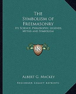 The Symbolism of Freemasonry: Its Science, Philosophy, Legends, Myths and Symbolism