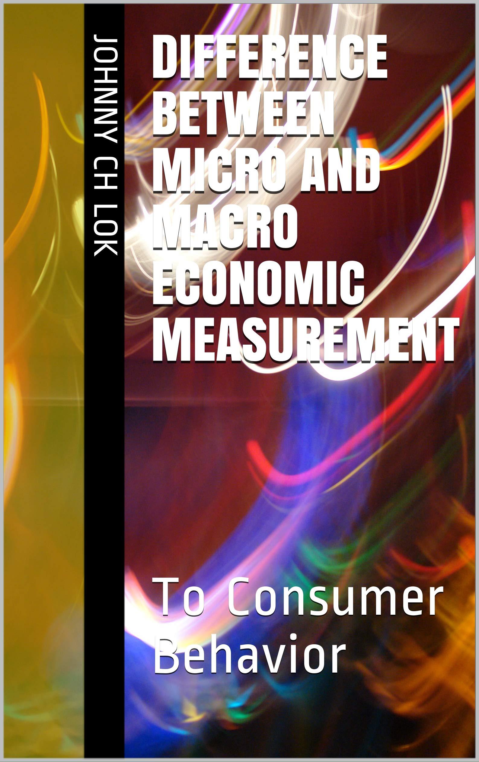 Difference Between Micro And Macro Economic Measurement: To Consumer Behavior