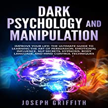 Dark Psychology and Manipulation: Improve Your Life: The Ultimate Guide to Learning the Art of Persuasion, Emotional Influence, NLP Secrets, Hypnosis, Body Language, and Mind Control Techniques