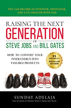 RAISING THE NEXT GENERATION OF STEVE JOBS AND BILL GATES: How to convert your inner energy into tangible products